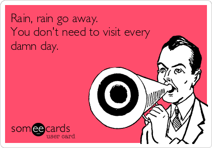 f11354aea73d4cab729e18cdadb8d151 rain go away funny funny seasonal ecard rain, rain go away you
