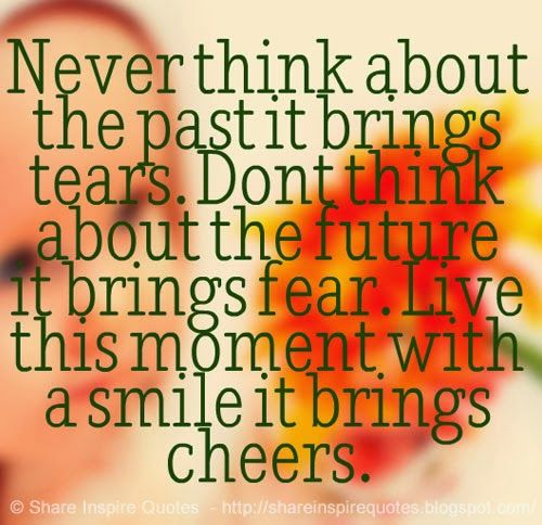 Never Think About The Past It Brings Tears Don T Think About The Future It Brings Fear Live This Inspirational Quotes Love Quotes Funny Daily Quotes Positive