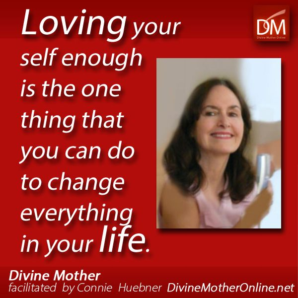 Loving your self enough is the one thing that you can do to change everything in your life. -- Divine Mother as facilitated by Connie Huebner