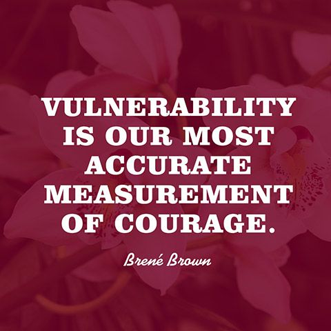 """""""Vulnerability is our most accurate measurement of courage."""" — Brené Brown"""