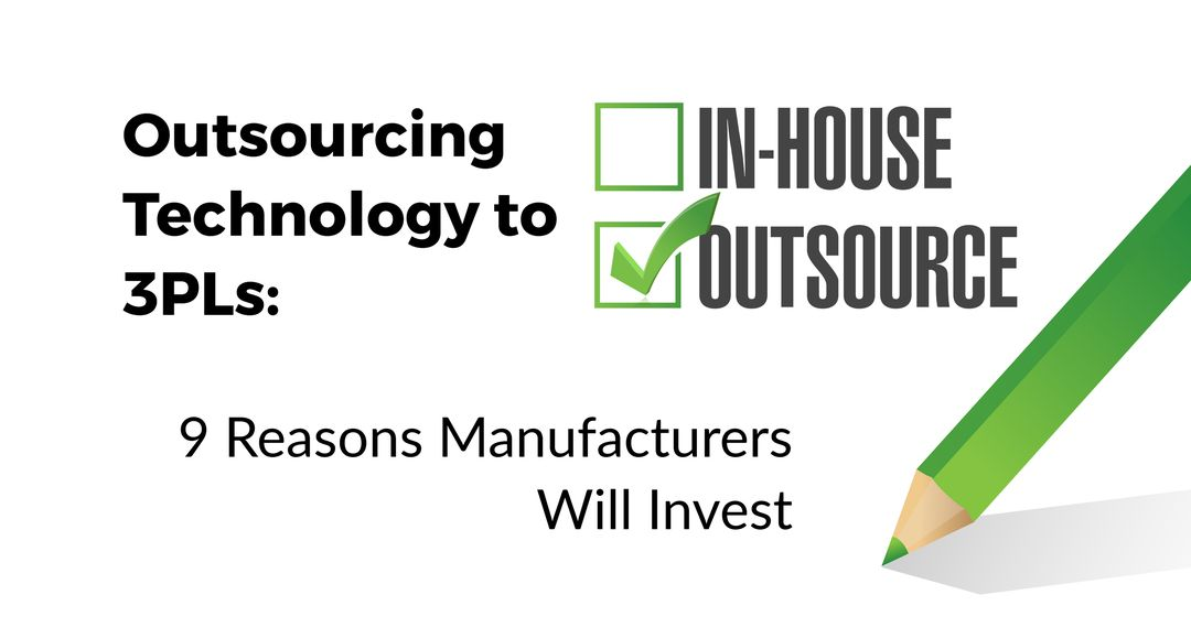 """Outsourcing Technology to 3PLs: 9 Reasons Why Manufacturers Will Continue to Invest"""