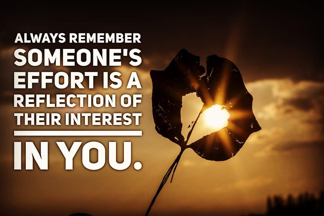Always remember someone's effort is a reflection of their interest in you…