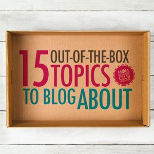 15 Out-of-the-Box Topics to Blog About - Mom Bloggers Club