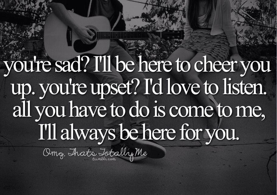 You're Sad? I'll Be Here To Cheer You Up. You're Upset? I