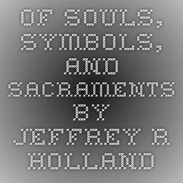 Of Souls Symbols And Sacraments By Jeffrey R Holland Articels