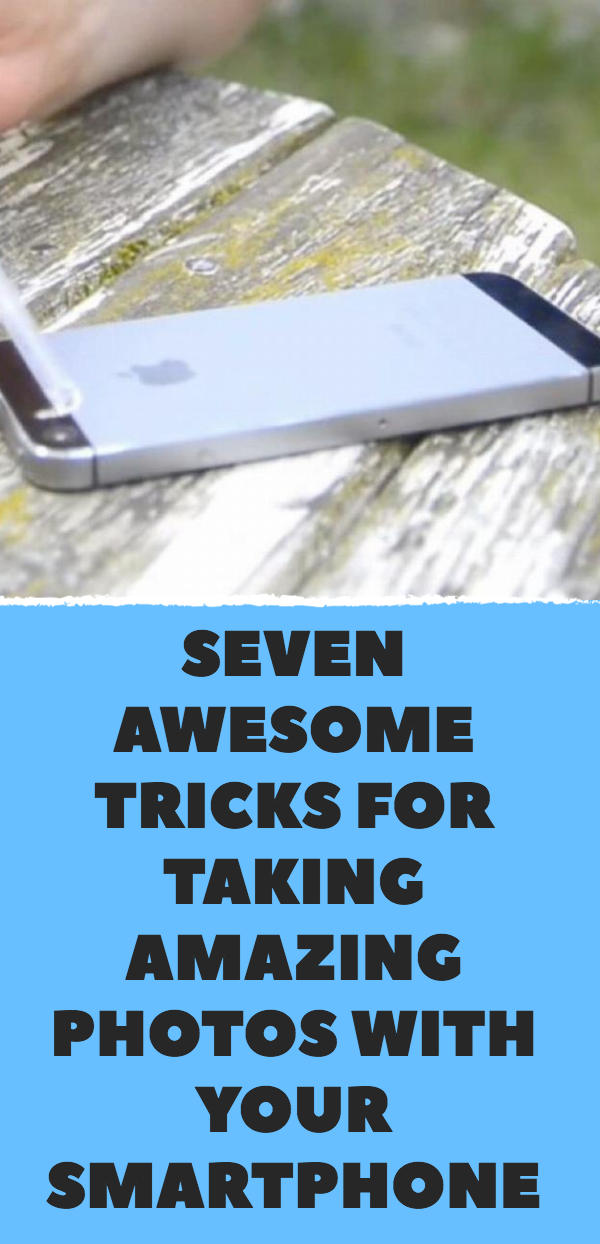 Seven Awesome Tricks For Taking Amazing Photos With Your