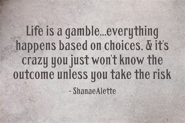 Life Is A Gamble Everything Happens Based On Choices It S