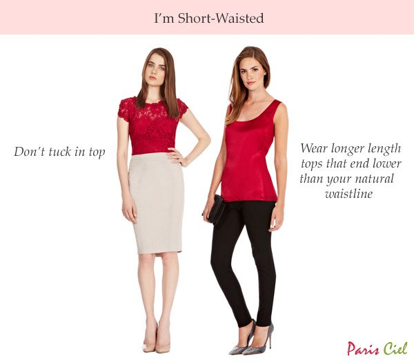 1. Don't tuck in top 2. Wear longer length tops that end lower than your natural waistline   Continue reading here: Tips & Tricks to Dressing Short-Waisted Body Type