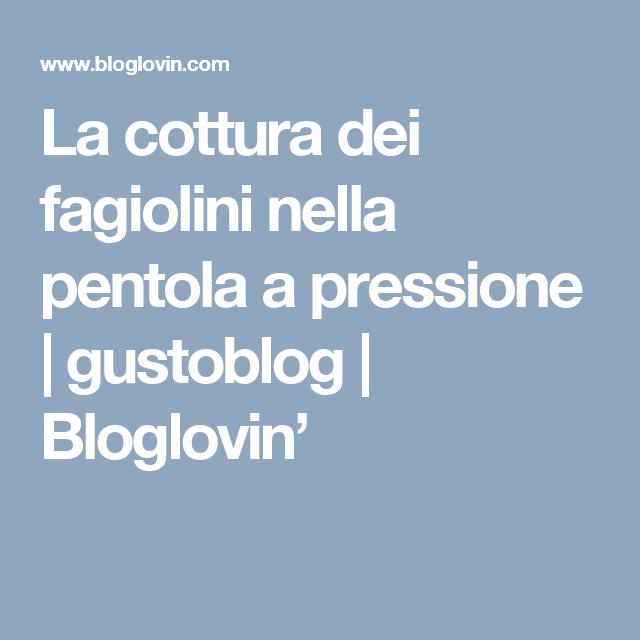 La cottura dei fagiolini nella pentola a pressione | gustoblog | Bloglovin'