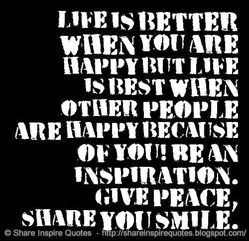 Life is better when you are happy but life is best when other people are happy because of you! Be an inspiration. give peace, share you smile. #life #quotes