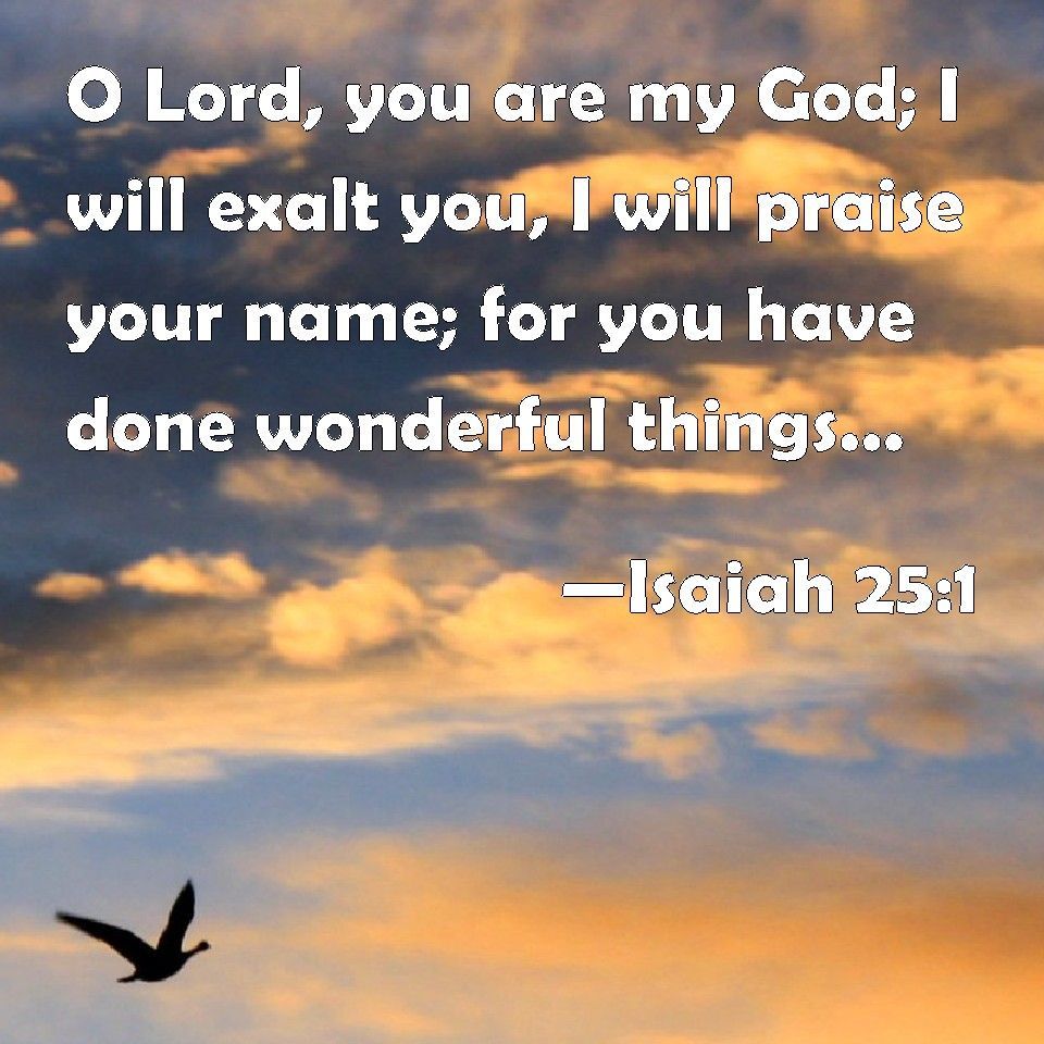 Isaiah 25:1 NIV, LORD, you are my God; I will exalt you ...
