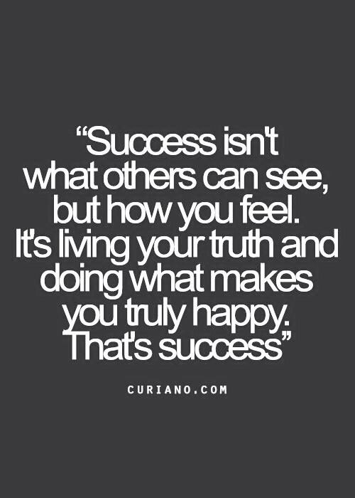 Success isn't what others can see, but how you feel. It's living your truth and doing what makes you truly happy. That's success.