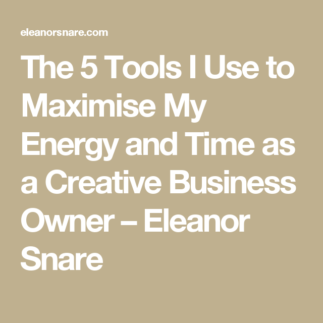 The 5 Tools I Use to Maximise My Energy and Time as a Creative Business Owner – Eleanor Snare