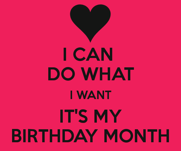 I CAN DO WHAT I WANT IT'S MY BIRTHDAY MONTH