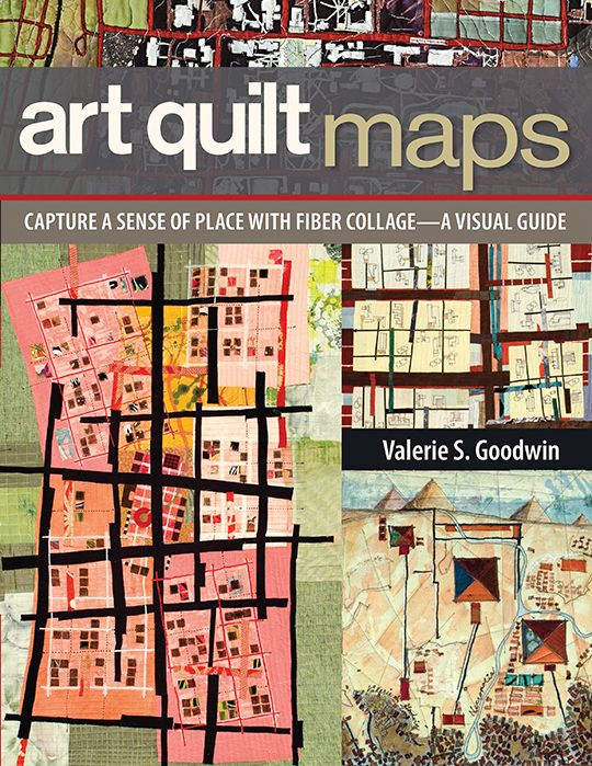 Art Quilt Maps by Valerie S. Goodwin -- Transform the places you love—and places you've always imagined or wanted to see—into hypnotic art quilts. Award-winning artist Valerie Goodwin shows you how to make quilted maps with easy fabric collage techniques and innovative designs based on maps of your favorite places.