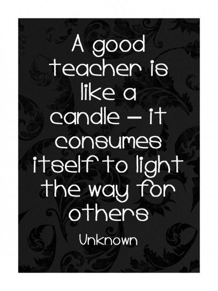 ein guter lehrer ist wie eine kerze er brennt selbst um anderen den weg zu erhellen. Black Bedroom Furniture Sets. Home Design Ideas