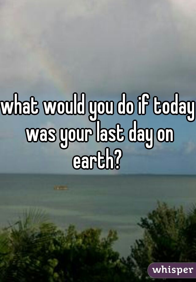 what would you do if today was your last day on earth