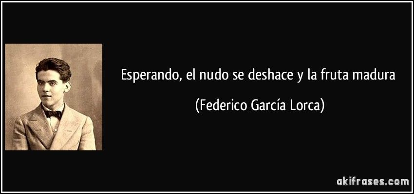 Esperando, el nudo se deshace y la fruta madura (Federico García Lorca)