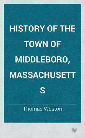 History of the town of Middleboro, Massachusetts
