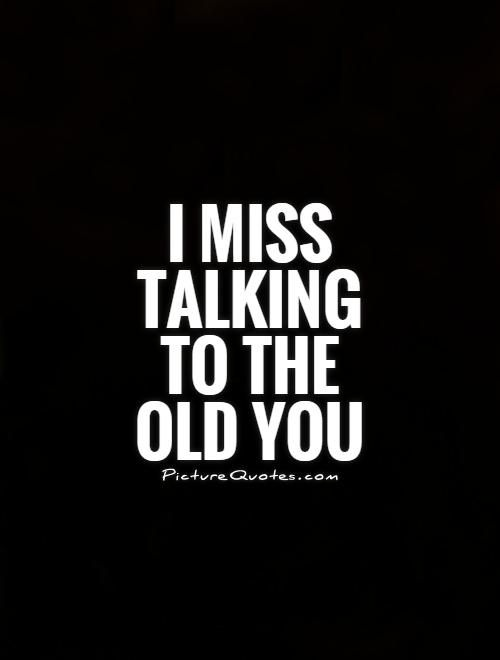 I Miss Talking To The Old You Picture Quotes Missing Quotes