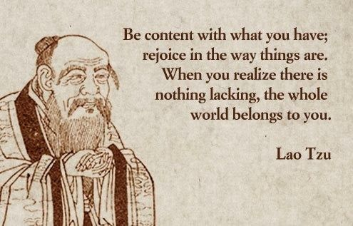 Be content with what you have; rejoice in the way things are. When you realize there is nothing lacking, the whole world belongs to you.    -Lao Tzu