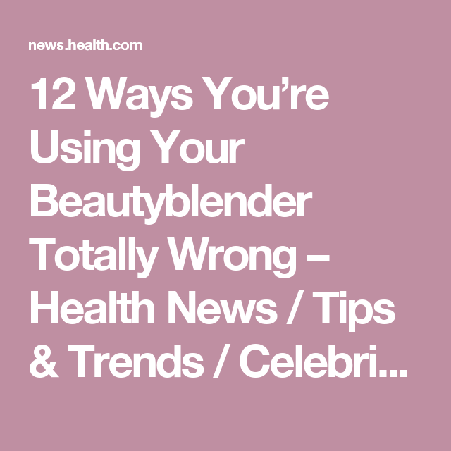 12 Ways You're Using Your Beautyblender Totally Wrong – Health News / Tips & Trends / Celebrity Health