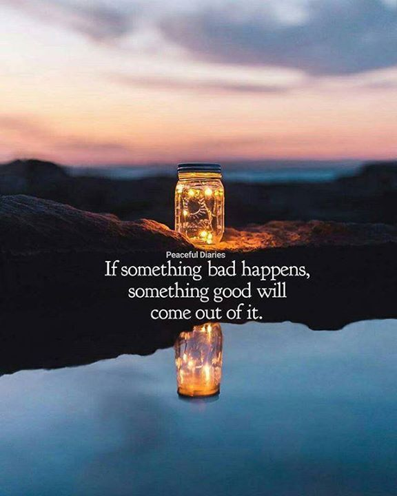 If something bad happens something good will come out of it.