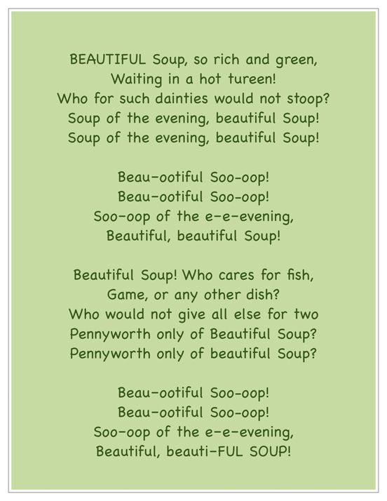 "Beautiful Soup By Lewis Carroll A Alice In Wonderland Deleted Song - Beautiful Soup. http://youtu.be/iJ45vf9QQuI  Attached is another fun song; Snow White ""Music in Your Soup""  Brings back warm memories :-) Enjoy"