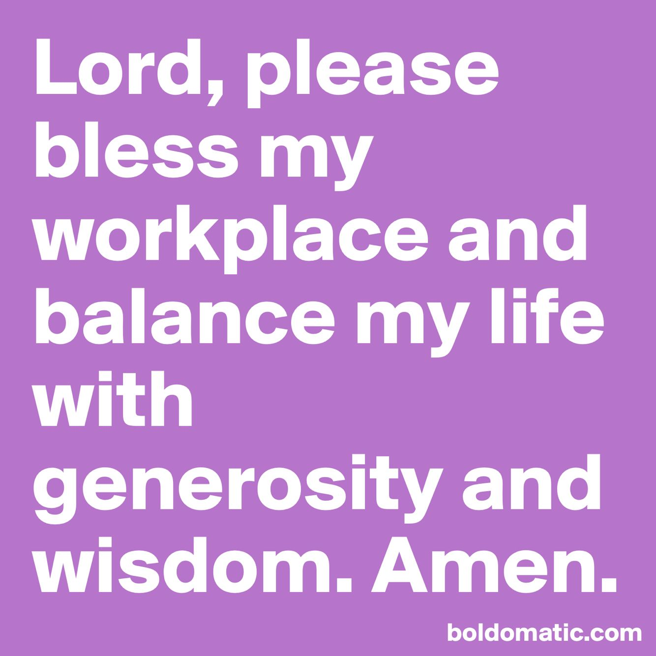 Lord, please bless my workplace and balance my life with
