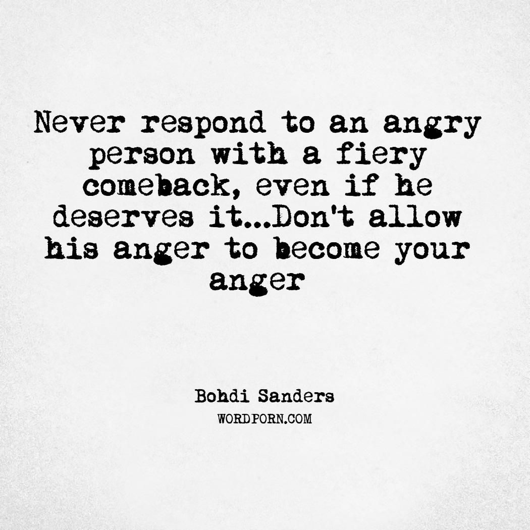 Never Respond To An Angry Person With A Fiery Comeback Even If He Deserves It Don T Allow His Anger To Become Your Anger Angry Person Anger Quotes Powerful Quotes