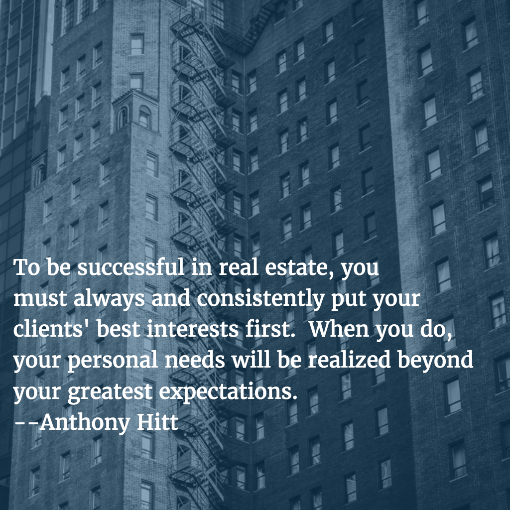 To be successful in real estate, you  must always and consistently put your  clients' best interests first.  When you do,  your personal needs will be realized beyond  your greatest expectations.  --Anthony Hitt