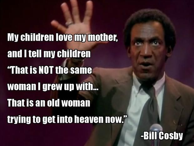 """My children love my mother, and I tell my children, 'That is NOT the same woman I grew up with... That is an old woman trying to get into heaven now.'"" -Bill Cosby"