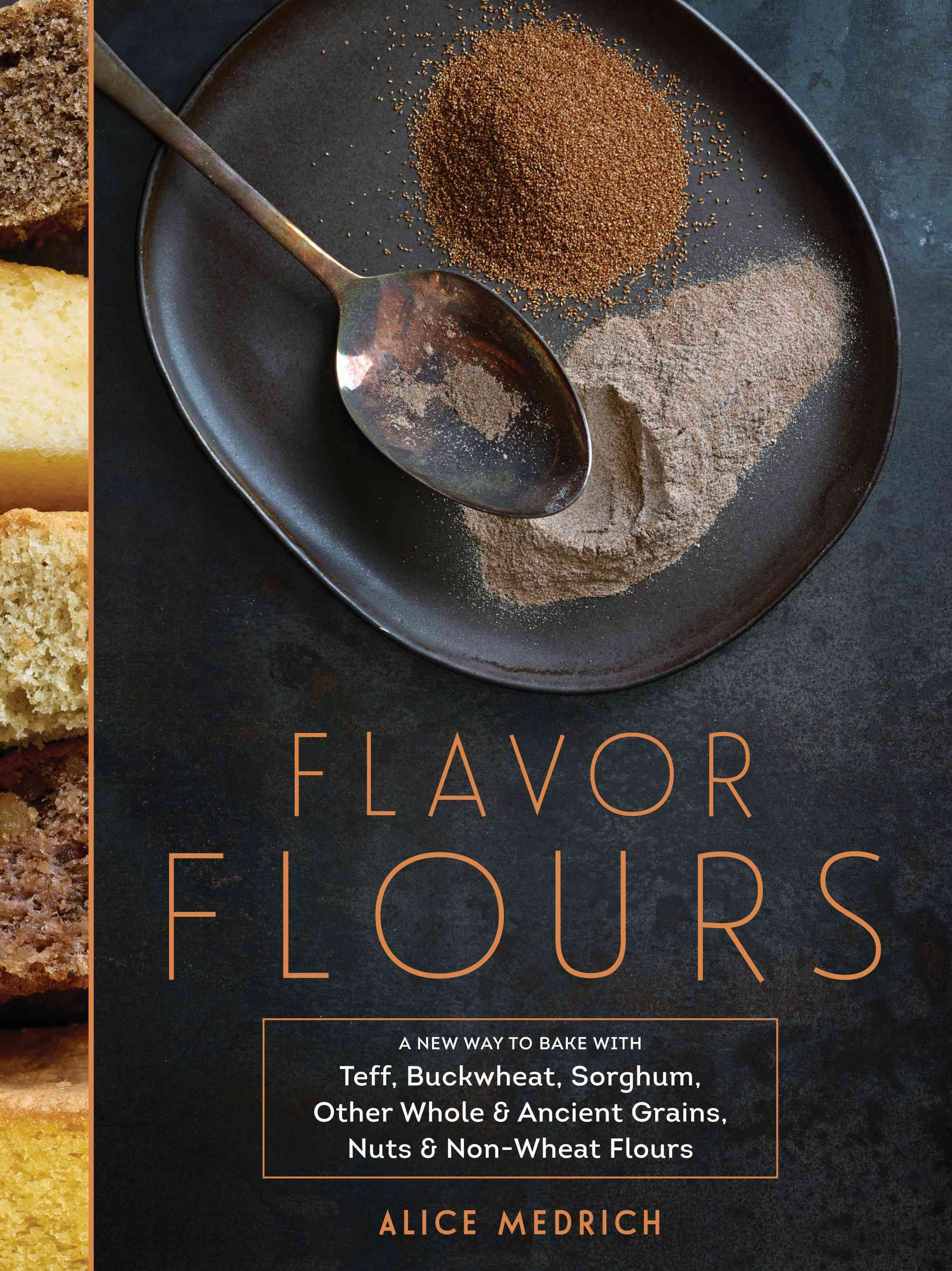 Flavor Flours: A New Way to Bake With Teff, Buckwheat, Sorghum, Other Whole & Ancient Grains, Nuts & Non-wheat Fl...