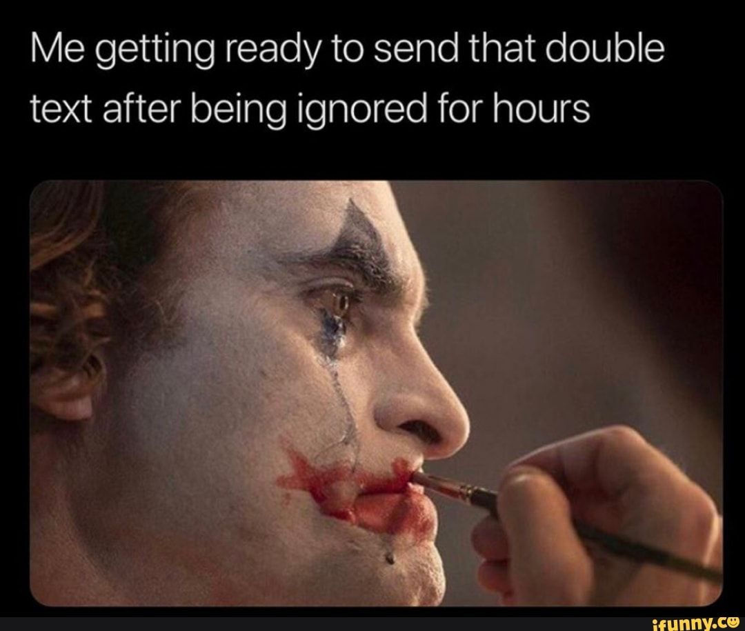 Me Getting Ready To Send That Double Text After Being Ignored For Hours Ifunny Funny Text Memes Ignore Text Funny Batman Memes