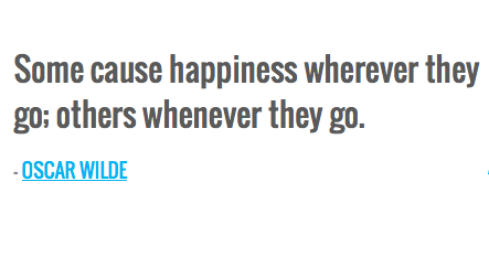 Some cause happiness wherever they go; others whenever they go. — OSCAR WILDE