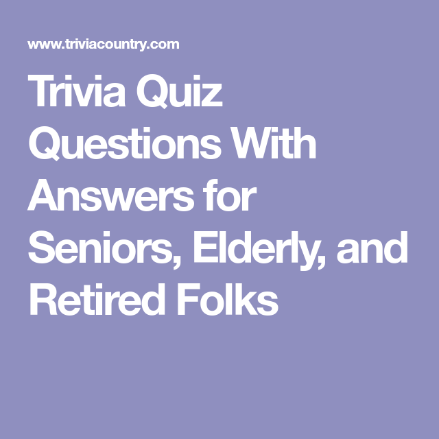 Trivia Quiz Questions With Answers For Seniors Elderly And Retired