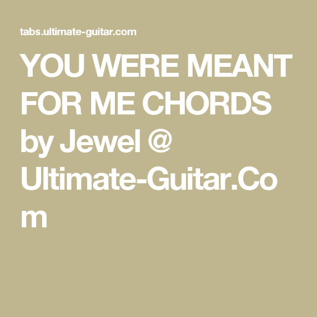 YOU WERE MEANT FOR ME CHORDS by Jewel @ Ultimate-Guitar.Com | music ...