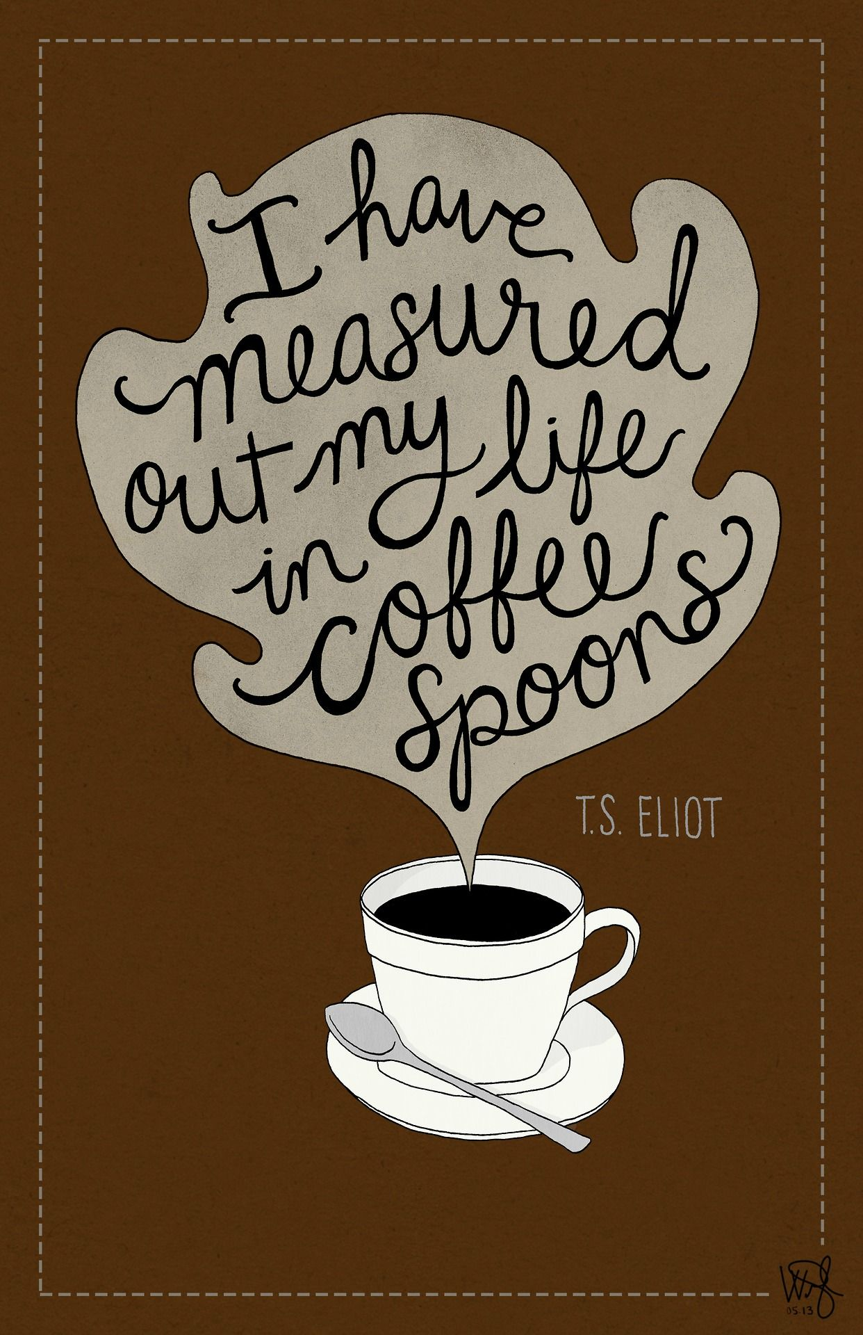 I Have Measured Out My Life In Coffee Spoons