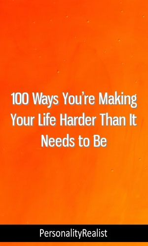 100 Ways You're Making Your Life Harder Than It Needs to Be