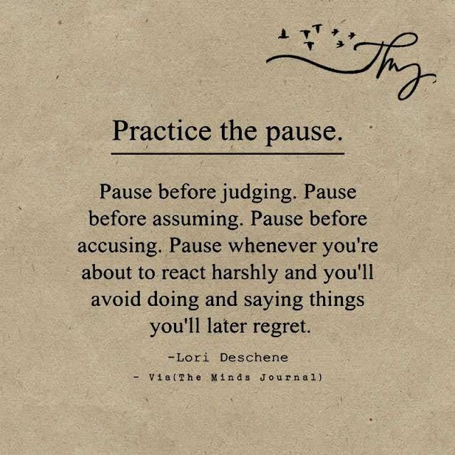 Practice the pause. Pause before judging. Pause before assuming.