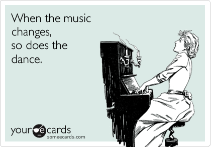 When the music changes, so does the dance.