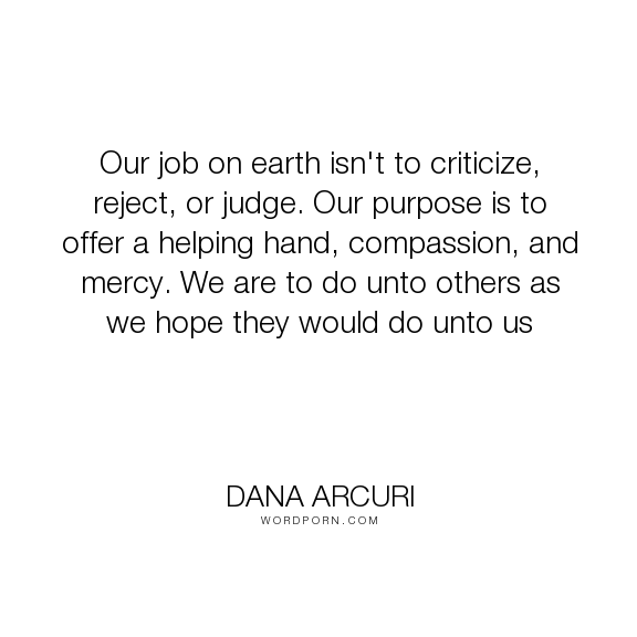 "Dana Arcuri - ""Our job on earth isn't to criticize, reject, or judge. Our purpose is to offer a..."". inspirational, hope, faith, compassion, mercy, giving, love-quotes, purpose, grace, inspiring, criticism, positive-quotes, compassionate, golden-rule, helping-others, compassion-quotes, judge, purpose-in-life, hopeful-and-encouraging, judgemental, reaching-out, compassionate-love, helping-hand, encouragement-quotes, acceptance-of-others, devotionals, harvest-of-hope, mercy-of-god…"
