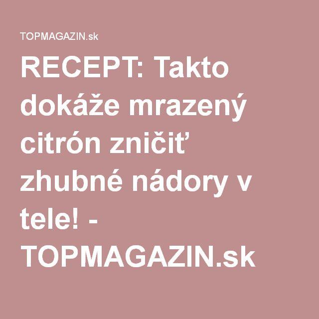 RECEPT: Takto dokáže mrazený citrón zničiť zhubné nádory v tele! - TOPMAGAZIN.sk
