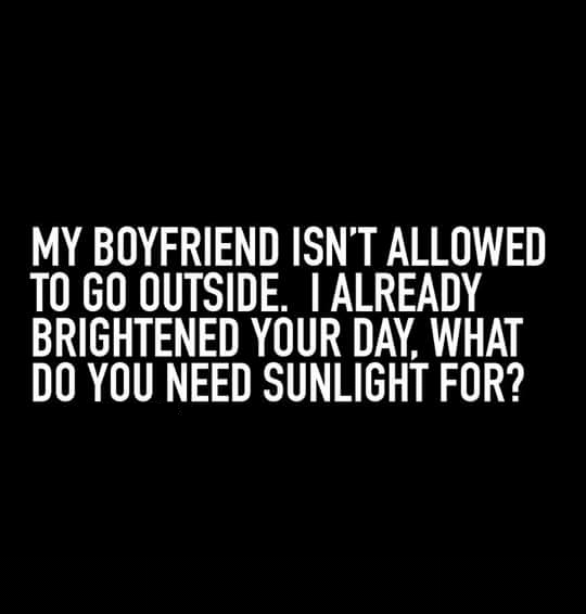 My Boyfriend Isn T Allowed To Go Outside I Already Brightened Your Day What Do You Need Sun Boyfriend Quotes Funny My Boyfriend Quotes Funny Quotes For Teens