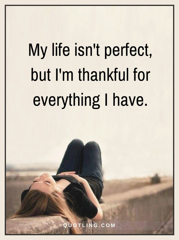 Life Quotes My Life Isn T Perfect But I M Thankful For Everything I Have Positive Quotes Motivation Perfection Quotes Life Quotes