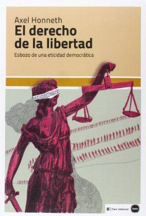 El Derecho De La Libertad Esbozo De Una Eticidad Democrática Axel Honneth Traducido Por Grac Derecho De La Libertad Estado Democratico Filosofía Política