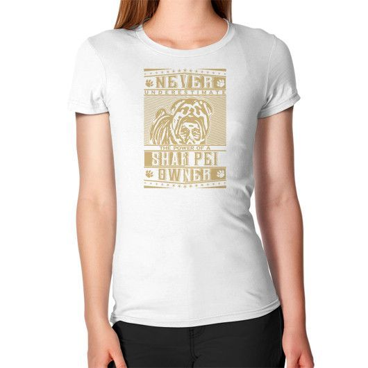 Never underestimate the power of a Shar Pei Owner Women's T-Shirt
