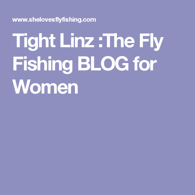 Tight Linz The Fly Fishing BLOG for Women Fly fishing