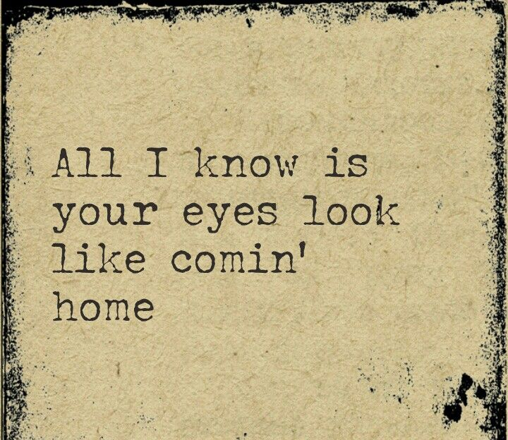Your eyes look like comin' home...I just wanna know you better now