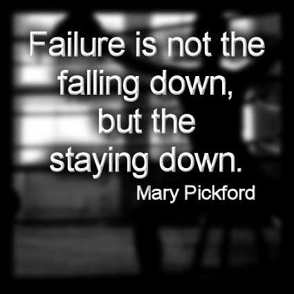 """Quote of the Day:  """"Failure is not the falling down, but the staying down.""""  Mary Pickford"""